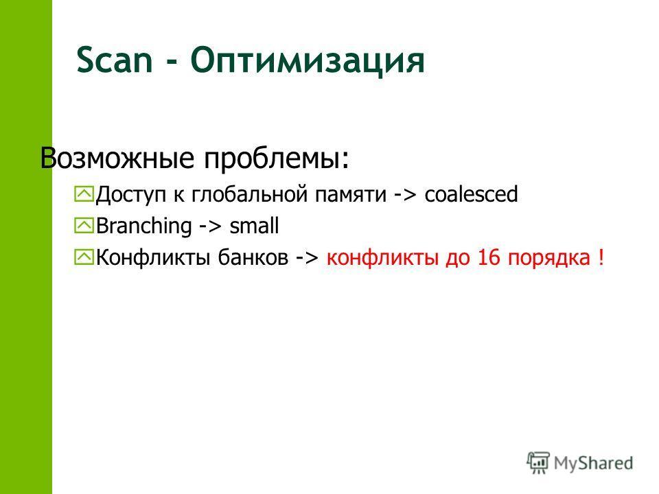Scan - Оптимизация Возможные проблемы: yДоступ к глобальной памяти -> coalesced yBranching -> small yКонфликты банков -> конфликты до 16 порядка !
