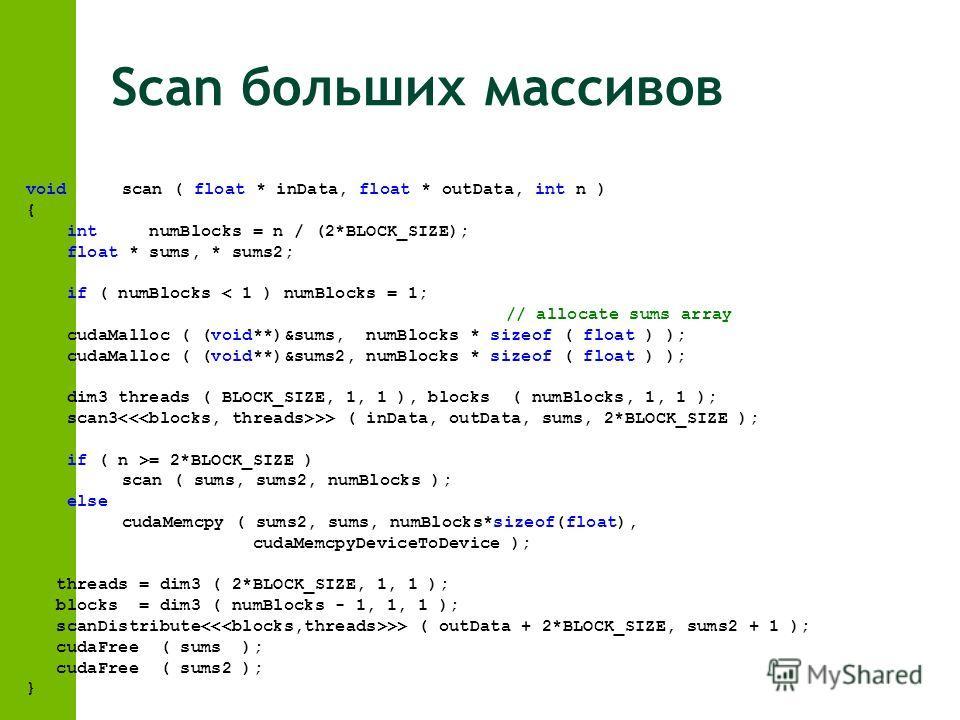 Scan больших массивов voidscan ( float * inData, float * outData, int n ) { int numBlocks = n / (2*BLOCK_SIZE); float * sums, * sums2; if ( numBlocks < 1 ) numBlocks = 1; // allocate sums array cudaMalloc ( (void**)&sums, numBlocks * sizeof ( float )