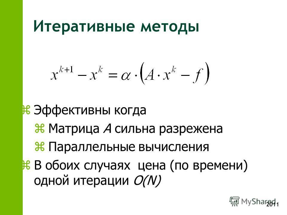 2011 Итеративные методы zЭффективны когда zМатрица А сильна разрежена zПараллельные вычисления zВ обоих случаях цена (по времени) одной итерации O(N)