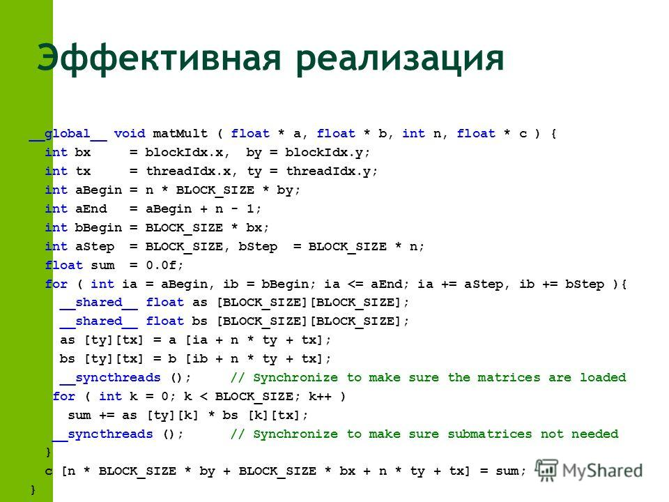 Эффективная реализация __global__ void matMult ( float * a, float * b, int n, float * c ) { int bx = blockIdx.x, by = blockIdx.y; int tx = threadIdx.x, ty = threadIdx.y; int aBegin = n * BLOCK_SIZE * by; int aEnd = aBegin + n - 1; int bBegin = BLOCK_