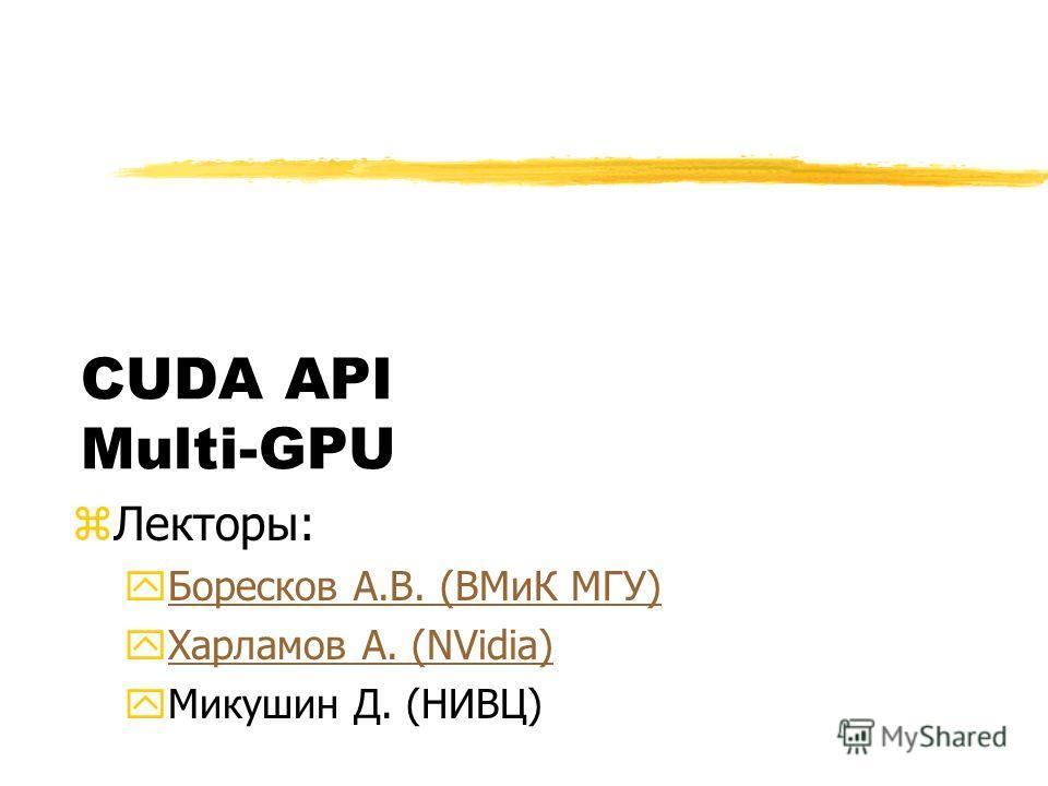CUDA API Multi-GPU zЛекторы: yБоресков А.В. (ВМиК МГУ)Боресков А.В. (ВМиК МГУ) yХарламов А. (NVidia)Харламов А. (NVidia) yМикушин Д. (НИВЦ)