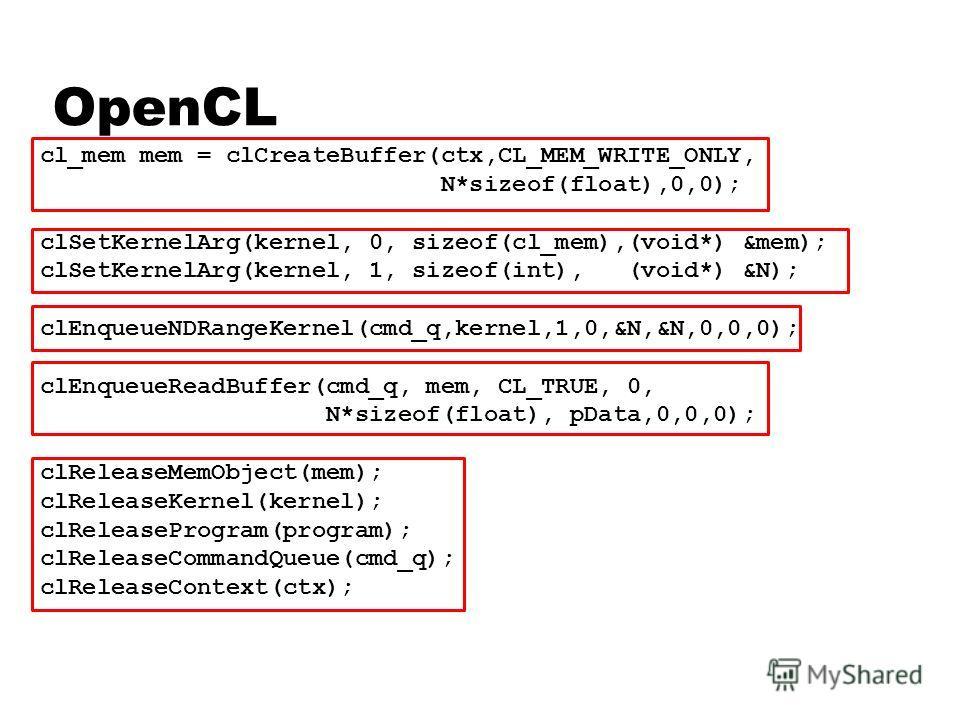 OpenCL cl_mem mem = clCreateBuffer(ctx,CL_MEM_WRITE_ONLY, N*sizeof(float),0,0); clSetKernelArg(kernel, 0, sizeof(cl_mem),(void*) &mem); clSetKernelArg(kernel, 1, sizeof(int), (void*) &N); clEnqueueNDRangeKernel(cmd_q,kernel,1,0,&N,&N,0,0,0); clEnqueu
