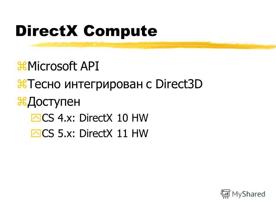 DirectX Compute zMicrosoft API zТесно интегрирован с Direct3D zДоступен yCS 4.x: DirectX 10 HW yCS 5.x: DirectX 11 HW