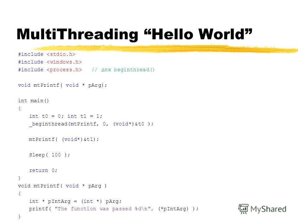 MultiThreading Hello World #include #include // для beginthread() void mtPrintf( void * pArg); int main() { int t0 = 0; int t1 = 1; _beginthread(mtPrintf, 0, (void*)&t0 ); mtPrintf( (void*)&t1); Sleep( 100 ); return 0; } void mtPrintf( void * pArg )