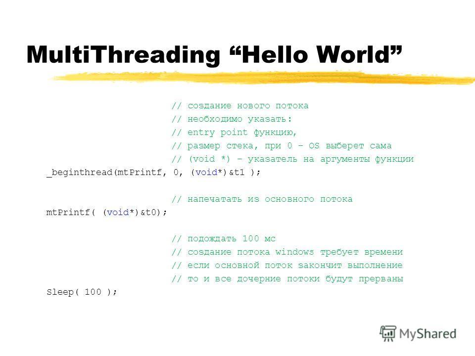 MultiThreading Hello World // создание нового потока // необходимо указать: // entry point функцию, // размер стека, при 0 – OS выберет сама // (void *) – указатель на аргументы функции _beginthread(mtPrintf, 0, (void*)&t1 ); // напечатать из основно