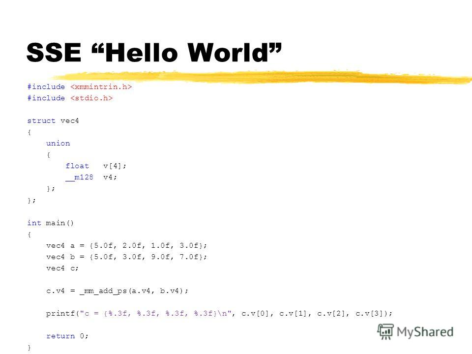 SSE Hello World #include struct vec4 { union { float v[4]; __m128 v4; }; int main() { vec4 a = {5.0f, 2.0f, 1.0f, 3.0f}; vec4 b = {5.0f, 3.0f, 9.0f, 7.0f}; vec4 c; c.v4 = _mm_add_ps(a.v4, b.v4); printf(