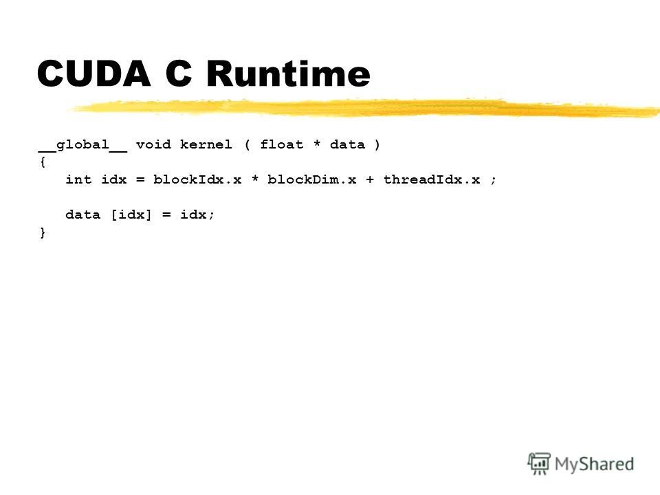 CUDA C Runtime __global__ void kernel ( float * data ) { int idx = blockIdx.x * blockDim.x + threadIdx.x ; data [idx] = idx; }
