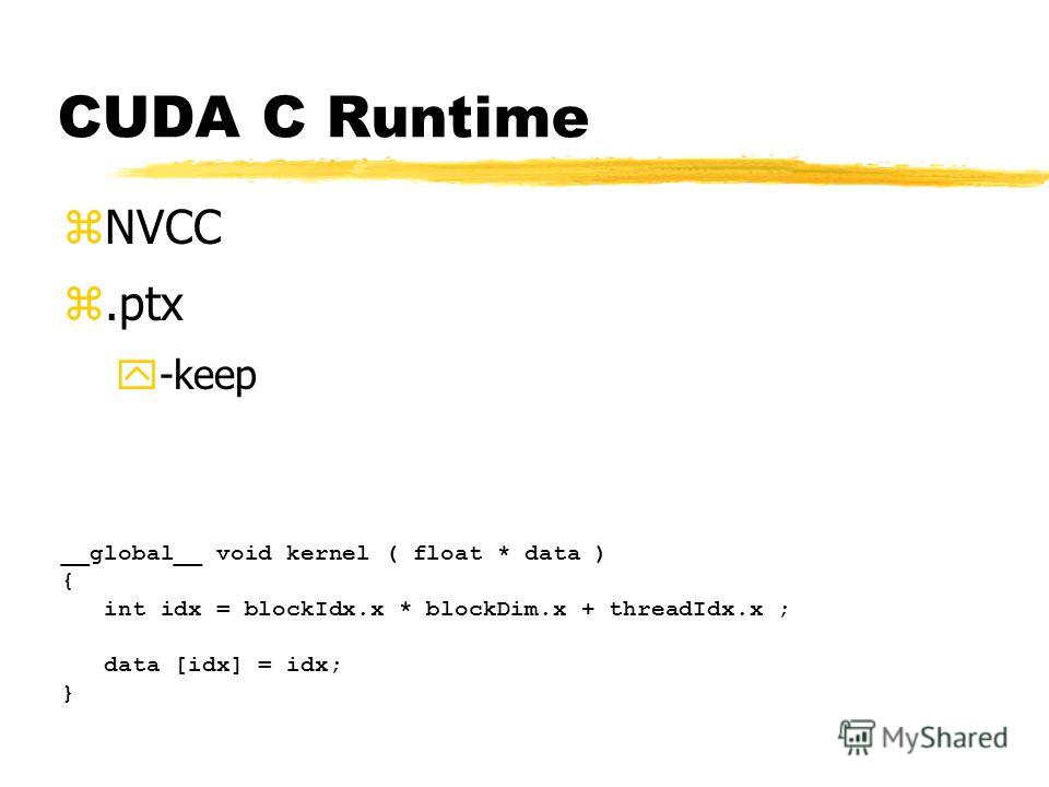 CUDA C Runtime zNVCC z.ptx y-keep __global__ void kernel ( float * data ) { int idx = blockIdx.x * blockDim.x + threadIdx.x ; data [idx] = idx; }