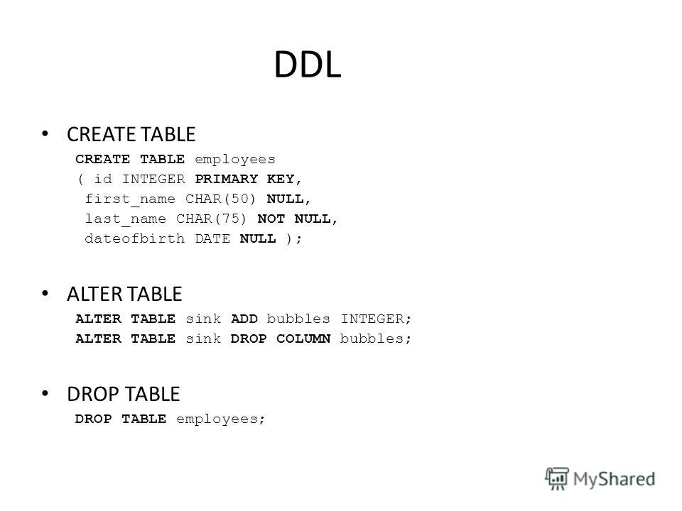 DDL CREATE TABLE CREATE TABLE employees ( id INTEGER PRIMARY KEY, first_name CHAR(50) NULL, last_name CHAR(75) NOT NULL, dateofbirth DATE NULL ); ALTER TABLE ALTER TABLE sink ADD bubbles INTEGER; ALTER TABLE sink DROP COLUMN bubbles; DROP TABLE DROP