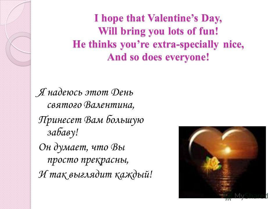 I hope that Valentines Day, Will bring you lots of fun! He thinks youre extra-specially nice, And so does everyone! Я надеюсь этот День святого Валентина, Принесет Вам большую забаву! Он думает, что Вы просто прекрасны, И так выглядит каждый!