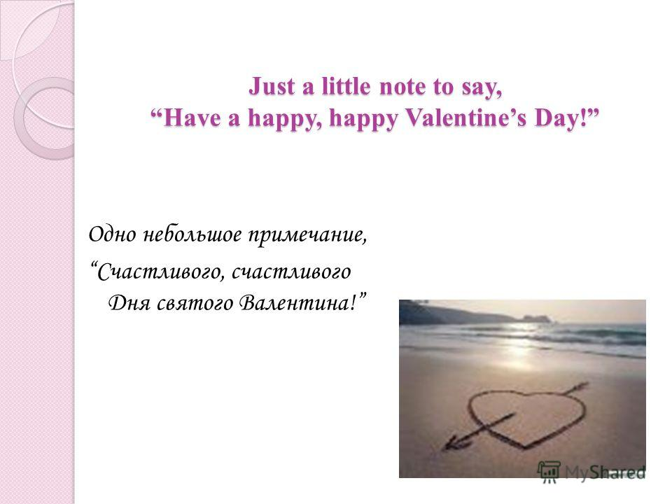 Just a little note to say, Have a happy, happy Valentines Day! Just a little note to say, Have a happy, happy Valentines Day! Одно небольшое примечание, Счастливого, счастливого Дня святого Валентина!
