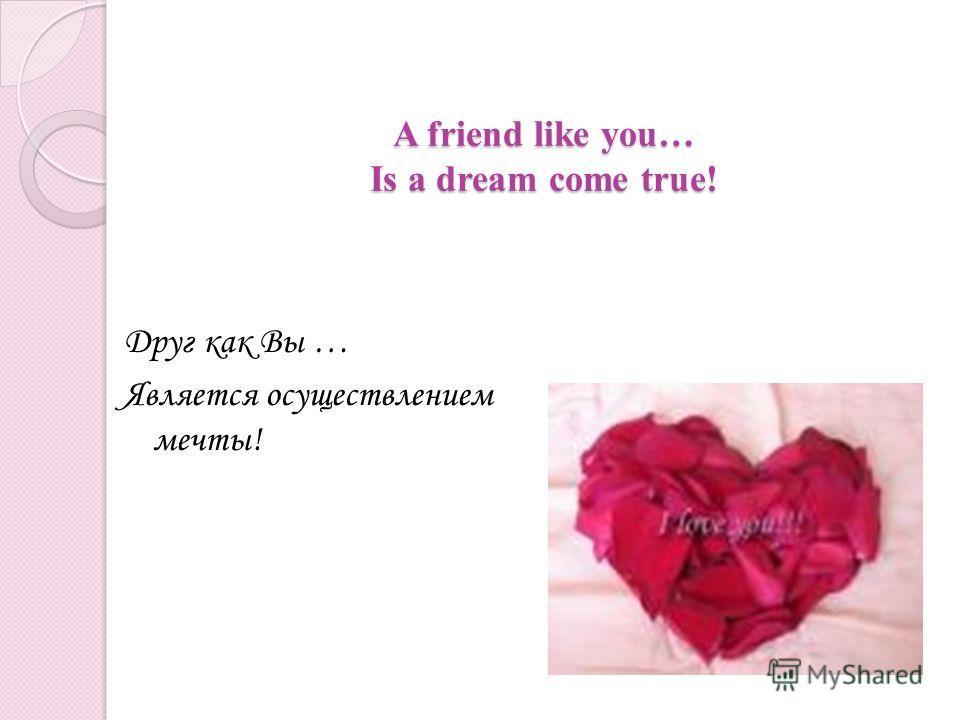 A friend like you… Is a dream come true! A friend like you… Is a dream come true! Друг как Вы … Является осуществлением мечты!