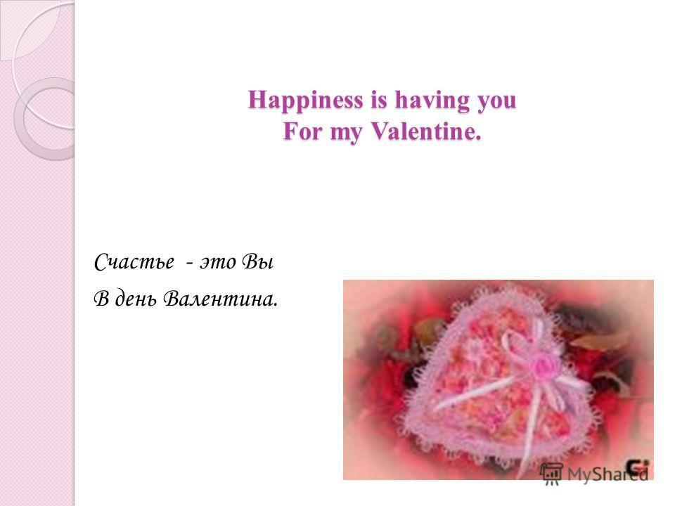 Happiness is having you For my Valentine. Счастье - это Вы В день Валентина.