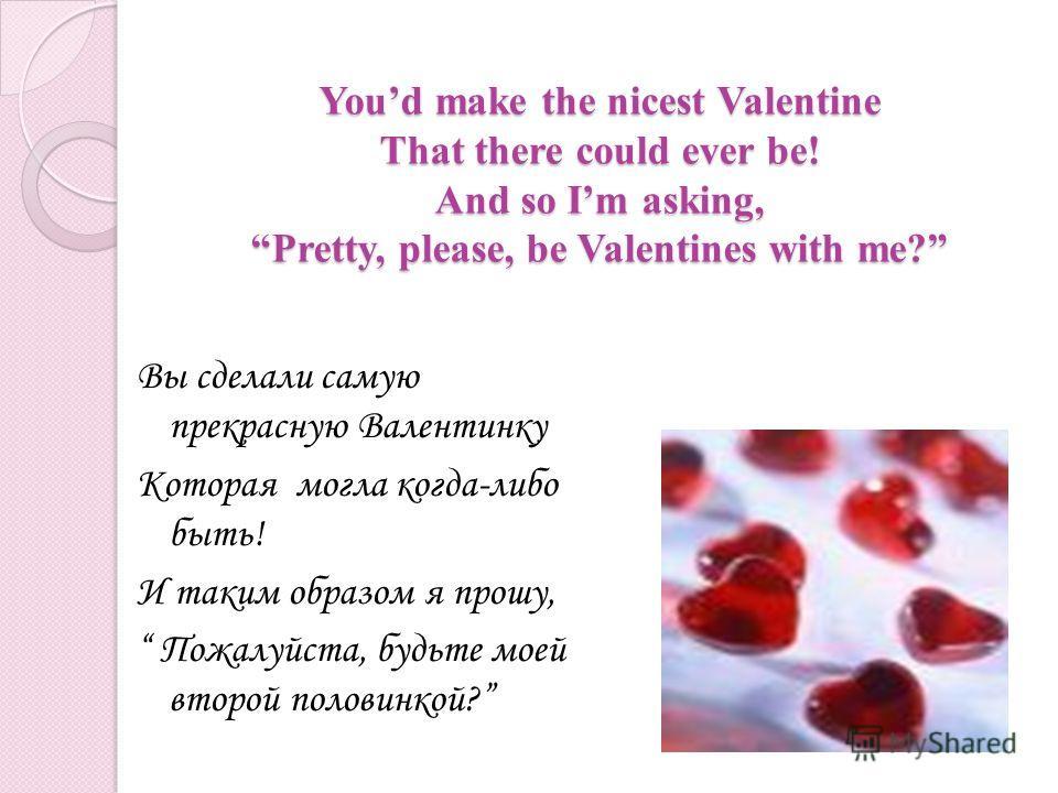 Youd make the nicest Valentine That there could ever be! And so Im asking, Pretty, please, be Valentines with me? Вы сделали самую прекрасную Валентинку Которая могла когда-либо быть! И таким образом я прошу, Пожалуйста, будьте моей второй половинкой