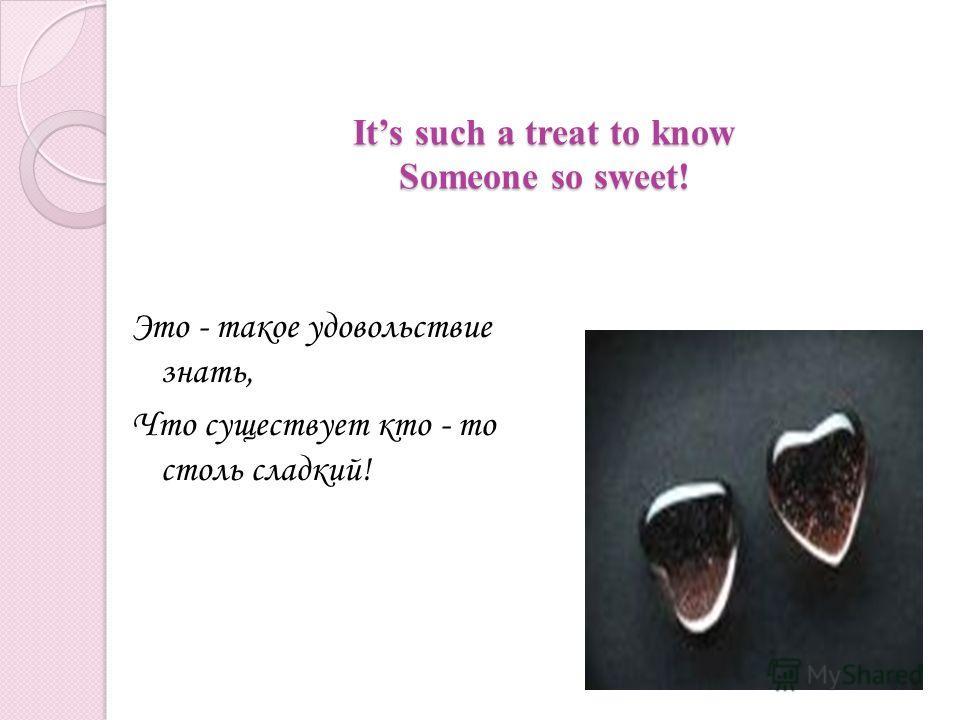 Its such a treat to know Someone so sweet! Это - такое удовольствие знать, Что существует кто - то столь сладкий!