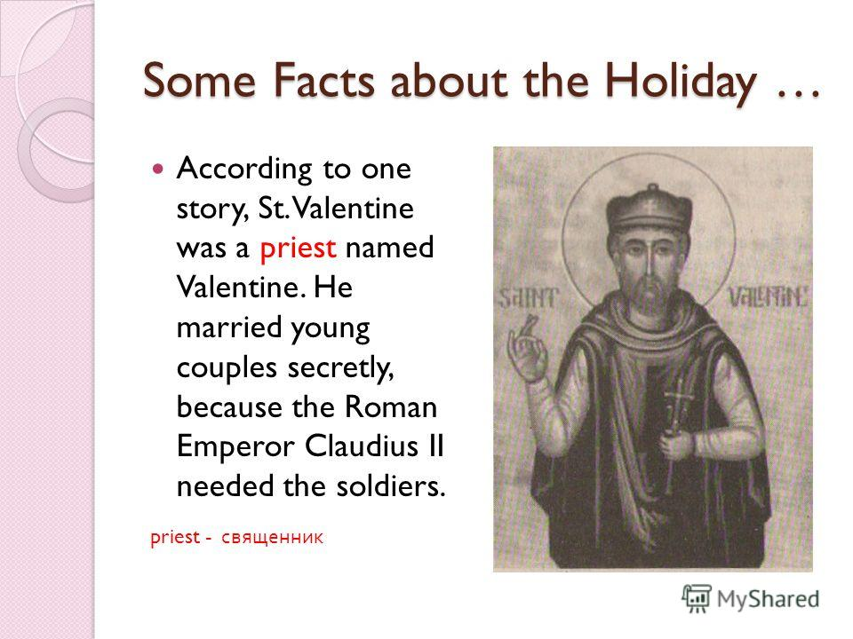 Some Facts about the Holiday … According to one story, St. Valentine was a priest named Valentine. He married young couples secretly, because the Roman Emperor Claudius II needed the soldiers. priest - священник
