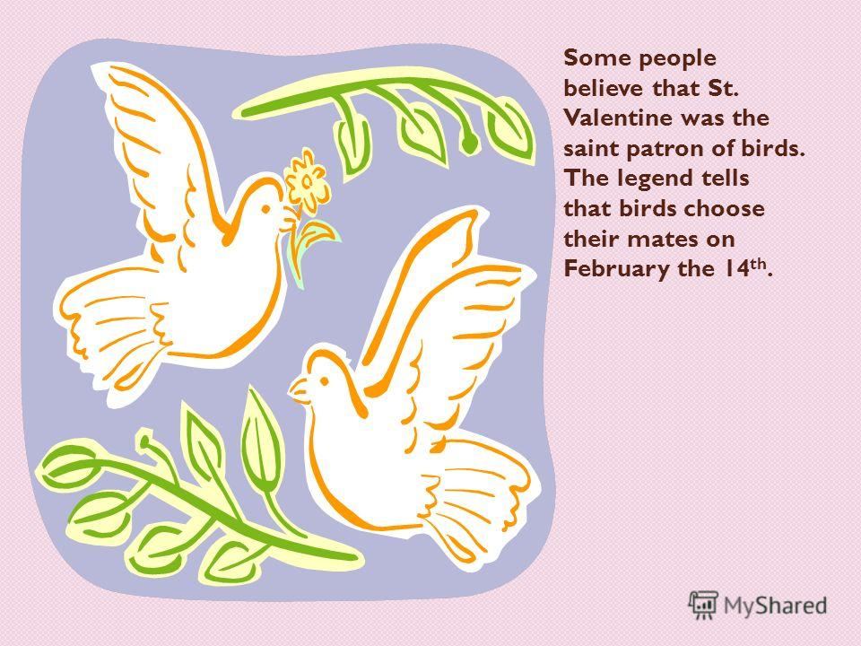 Some people believe that St. Valentine was the saint patron of birds. The legend tells that birds choose their mates on February the 14 th.