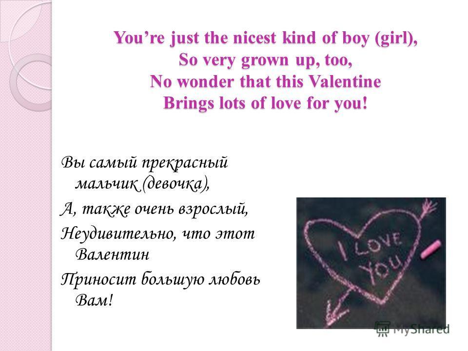 Youre just the nicest kind of boy (girl), So very grown up, too, No wonder that this Valentine Brings lots of love for you! Вы самый прекрасный мальчик (девочка), А, также очень взрослый, Неудивительно, что этот Валентин Приносит большую любовь Вам!