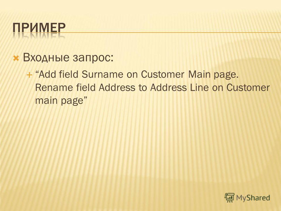 Входные запрос: Add field Surname on Customer Main page. Rename field Address to Address Line on Customer main page
