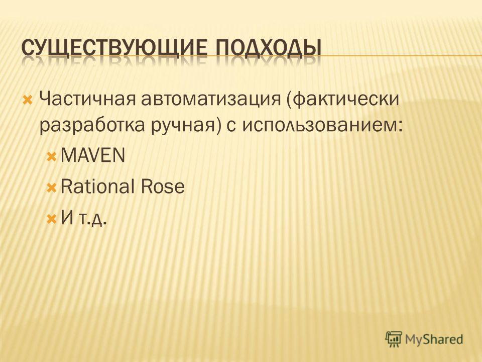 Частичная автоматизация (фактически разработка ручная) с использованием: MAVEN Rational Rose И т.д.