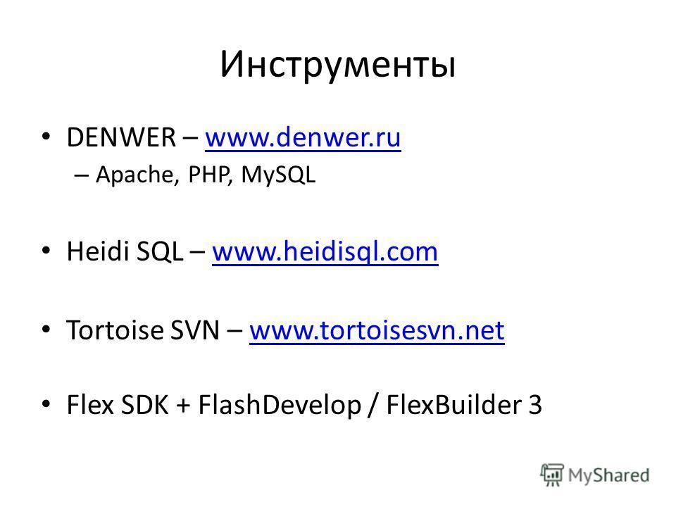 Инструменты DENWER – www.denwer.ruwww.denwer.ru – Apache, PHP, MySQL Heidi SQL – www.heidisql.comwww.heidisql.com Tortoise SVN – www.tortoisesvn.netwww.tortoisesvn.net Flex SDK + FlashDevelop / FlexBuilder 3