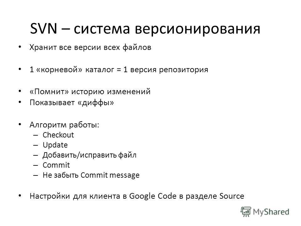 SVN – система версионирования Хранит все версии всех файлов 1 «корневой» каталог = 1 версия репозитория «Помнит» историю изменений Показывает «диффы» Алгоритм работы: – Checkout – Update – Добавить/исправить файл – Commit – Не забыть Commit message Н
