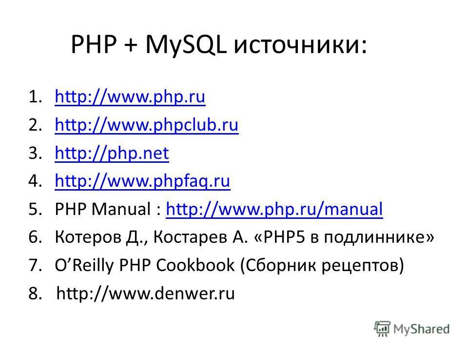 PHP + MySQL источники: 1.http://www.php.ruhttp://www.php.ru 2.http://www.phpclub.ruhttp://www.phpclub.ru 3.http://php.nethttp://php.net 4.http://www.phpfaq.ruhttp://www.phpfaq.ru 5.PHP Manual : http://www.php.ru/manualhttp://www.php.ru/manual 6.Котер