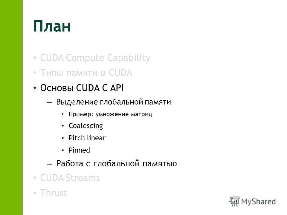 План CUDA Compute Capability Типы памяти в CUDA Основы CUDA C API – Выделение глобальной памяти Пример: умножение матриц Coalescing Pitch linear Pinned – Работа с глобальной памятью CUDA Streams Thrust