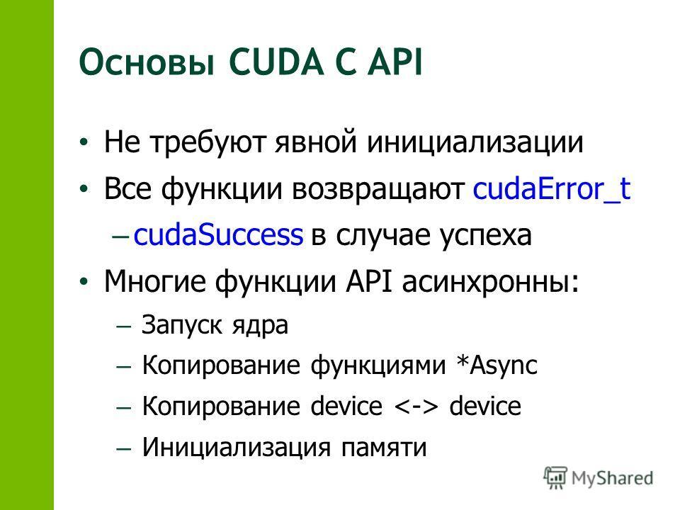 Основы CUDA C API Не требуют явной инициализации Все функции возвращают cudaError_t – cudaSuccess в случае успеха Многие функции API асинхронны: – Запуск ядра – Копирование функциями *Async – Копирование device device – Инициализация памяти