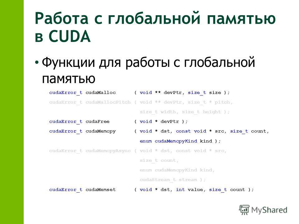 Работа с глобальной памятью в CUDA Функции для работы с глобальной памятью cudaError_t cudaMalloc ( void ** devPtr, size_t size ); cudaError_t cudaMallocPitch ( void ** devPtr, size_t * pitch, size_t width, size_t height ); cudaError_t cudaFree ( voi