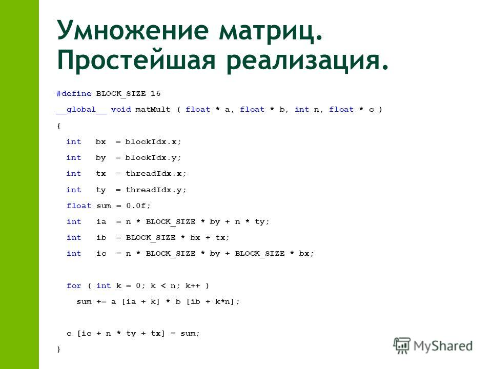 Умножение матриц. Простейшая реализация. #define BLOCK_SIZE 16 __global__ void matMult ( float * a, float * b, int n, float * c ) { int bx = blockIdx.x; int by = blockIdx.y; int tx = threadIdx.x; int ty = threadIdx.y; float sum = 0.0f; int ia = n * B