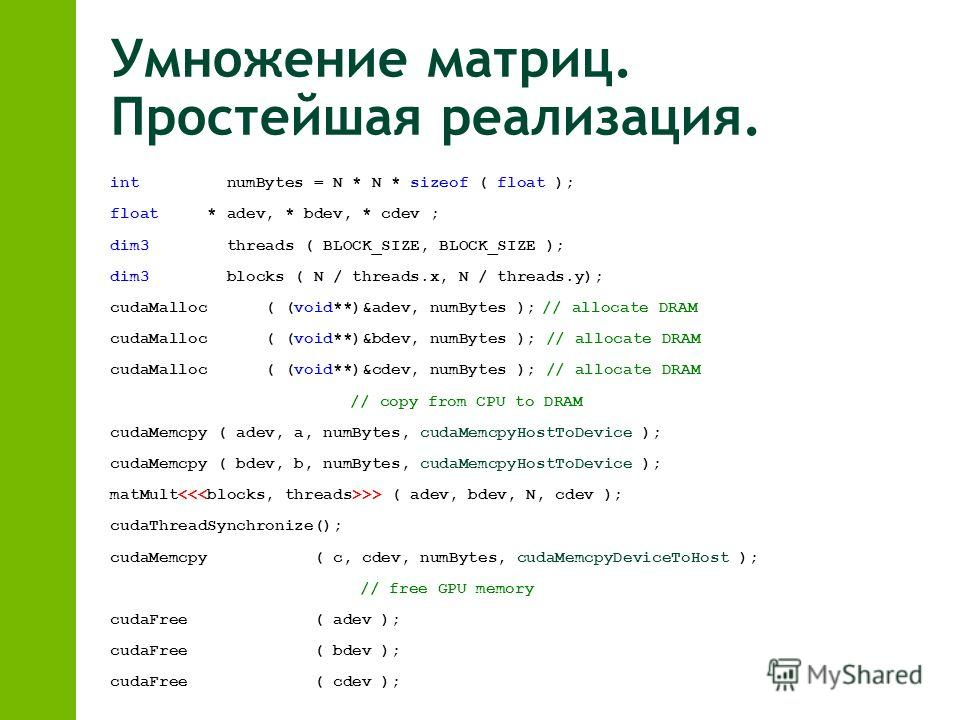 Умножение матриц. Простейшая реализация. int numBytes = N * N * sizeof ( float ); float * adev, * bdev, * cdev ; dim3 threads ( BLOCK_SIZE, BLOCK_SIZE ); dim3 blocks ( N / threads.x, N / threads.y); cudaMalloc ( (void**)&adev, numBytes );// allocate