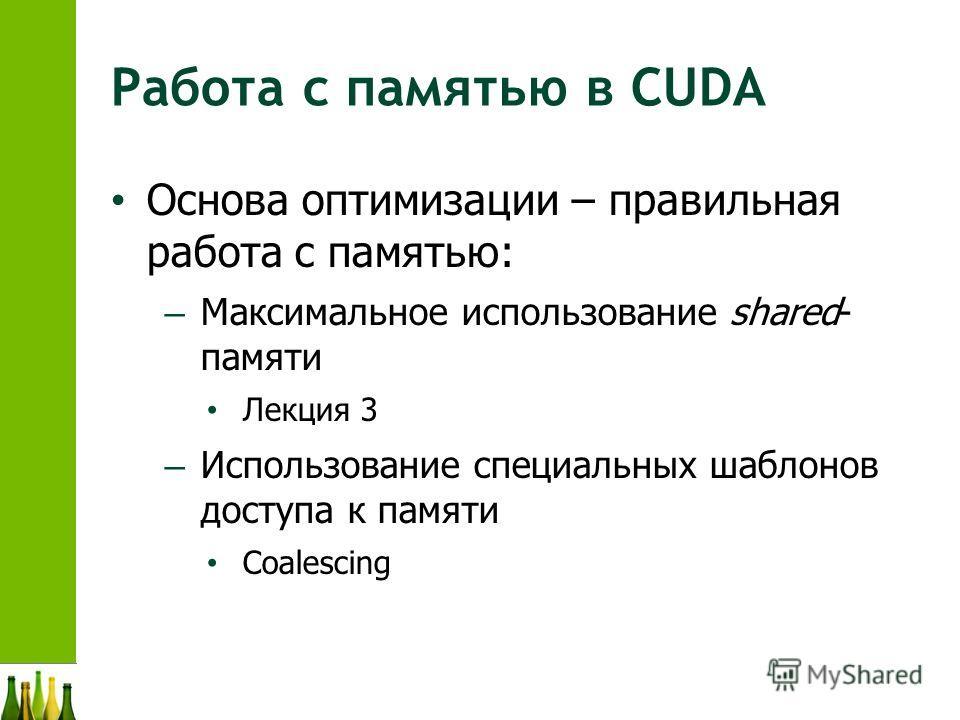Работа с памятью в CUDA Основа оптимизации – правильная работа с памятью: – Максимальное использование shared- памяти Лекция 3 – Использование специальных шаблонов доступа к памяти Coalescing