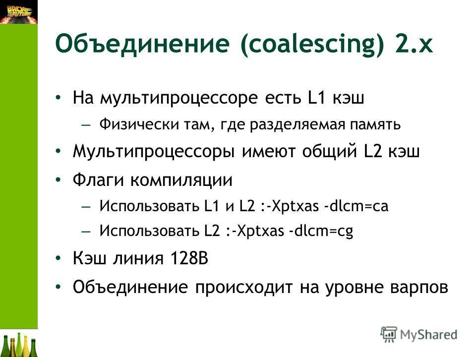 Объединение (coalescing) 2.x На мультипроцессоре есть L1 кэш – Физически там, где разделяемая память Мультипроцессоры имеют общий L2 кэш Флаги компиляции – Использовать L1 и L2 :-Xptxas -dlcm=ca – Использовать L2 :-Xptxas -dlcm=cg Кэш линия 128B Объе