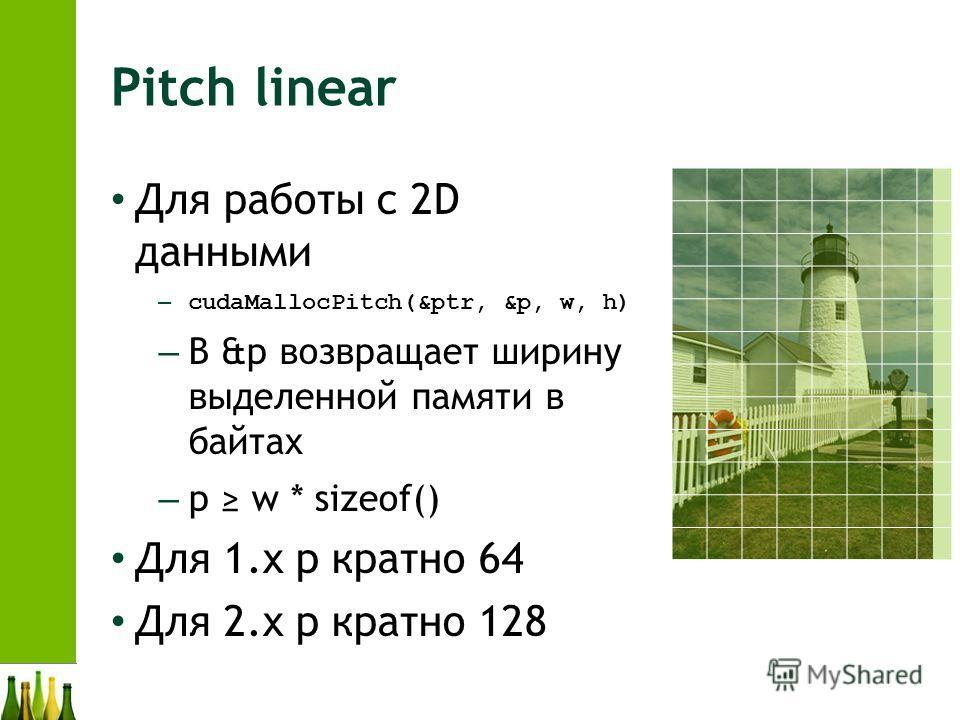 Pitch linear Для работы с 2D данными – cudaMallocPitch(&ptr, &p, w, h) – В &p возвращает ширину выделенной памяти в байтах – p w * sizeof() Для 1.x p кратно 64 Для 2.x p кратно 128