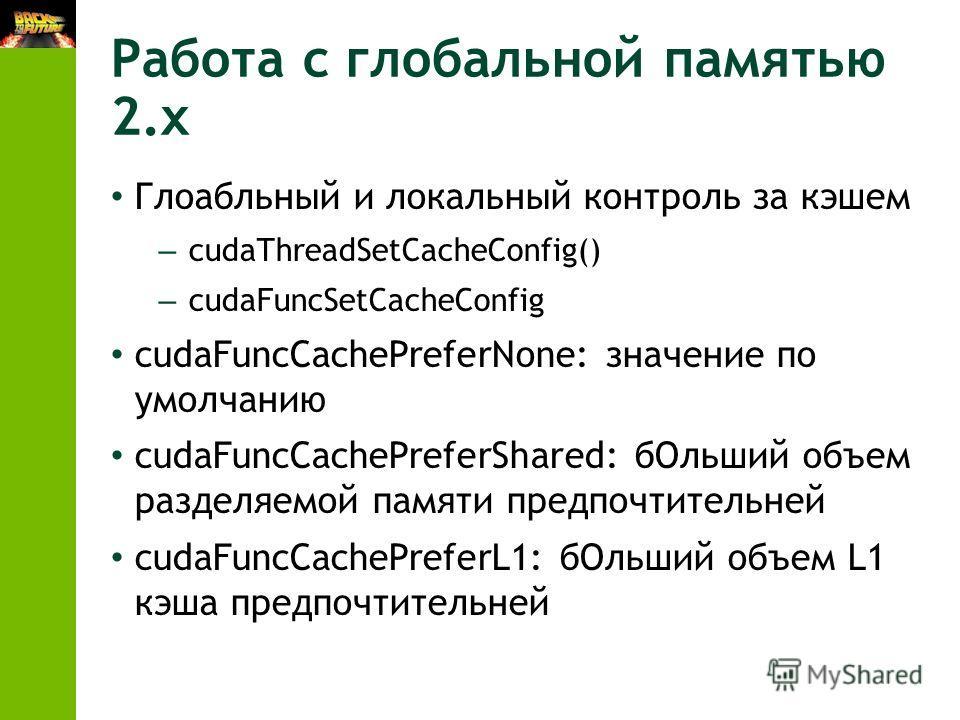 Работа с глобальной памятью 2.x Глоабльный и локальный контроль за кэшем – cudaThreadSetCacheConfig() – cudaFuncSetCacheConfig cudaFuncCachePreferNone: значение по умолчанию cudaFuncCachePreferShared: бОльший объем разделяемой памяти предпочтительней