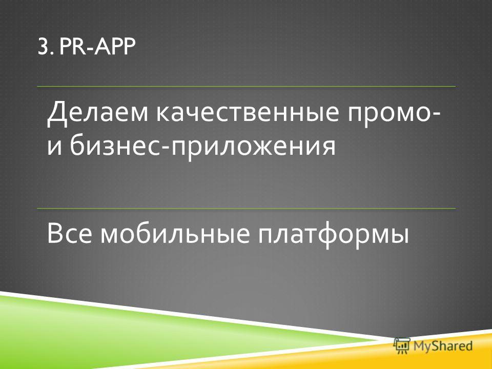 3. PR-APP Делаем качественные промо - и бизнес - приложения Все мобильные платформы