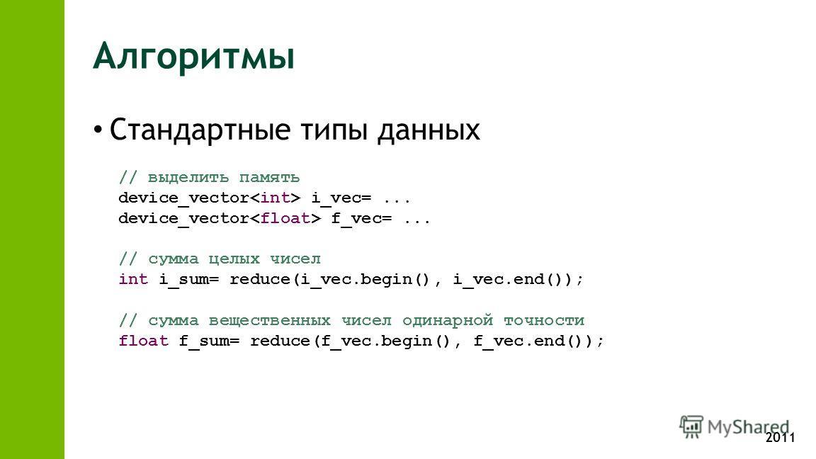 2011 Алгоритмы Стандартные типы данных // выделить память device_vector i_vec=... device_vector f_vec=... // сумма целых чисел int i_sum= reduce(i_vec.begin(), i_vec.end()); // сумма вещественных чисел одинарной точности float f_sum= reduce(f_vec.beg