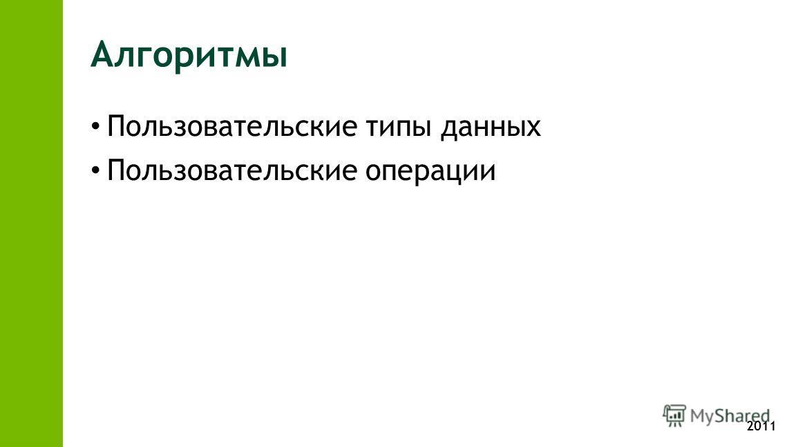 2011 Алгоритмы Пользовательские типы данных Пользовательские операции