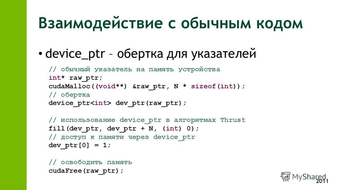 2011 Взаимодействие с обычным кодом device_ptr – обертка для указателей // обычный указатель на память устройства int* raw_ptr; cudaMalloc((void**) &raw_ptr, N * sizeof(int)); // обертка device_ptr dev_ptr(raw_ptr); // использование device_ptr в алго