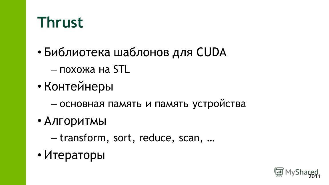 2011 Thrust Библиотека шаблонов для CUDA – похожа на STL Контейнеры – основная память и память устройства Алгоритмы – transform, sort, reduce, scan, … Итераторы