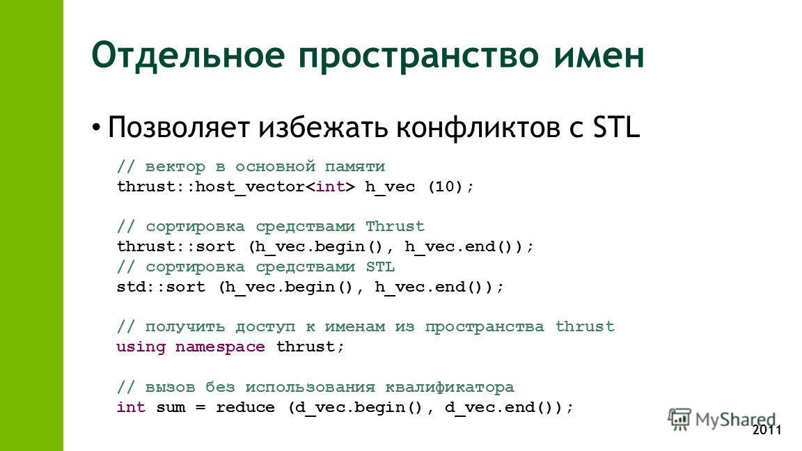 2011 Отдельное пространство имен Позволяет избежать конфликтов с STL // вектор в основной памяти thrust::host_vector h_vec (10); // сортировка средствами Thrust thrust::sort (h_vec.begin(), h_vec.end()); // сортировка средствами STL std::sort (h_vec.