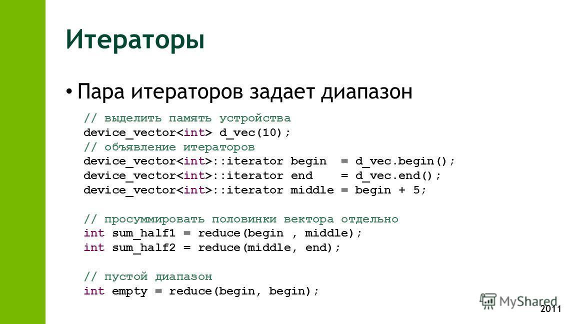 2011 Итераторы Пара итераторов задает диапазон // выделить память устройства device_vector d_vec(10); // объявление итераторов device_vector ::iterator begin = d_vec.begin(); device_vector ::iterator end = d_vec.end(); device_vector ::iterator middle