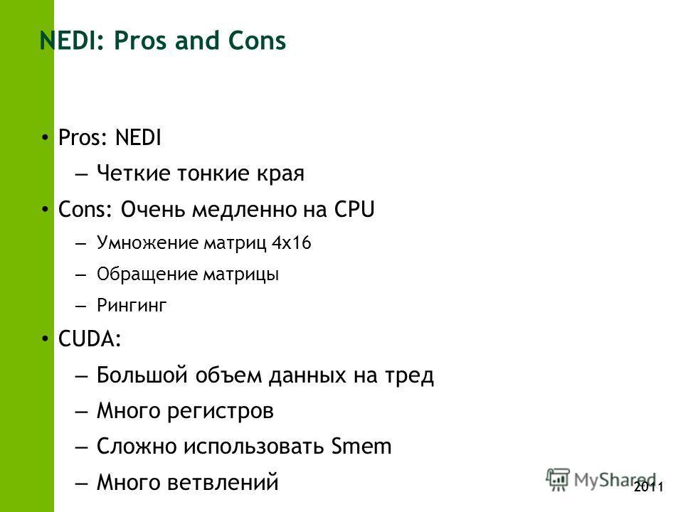 2011 NEDI: Pros and Cons Pros: NEDI – Четкие тонкие края Cons: Очень медленно на CPU – Умножение матриц 4х16 – Обращение матрицы – Рингинг CUDA: – Большой объем данных на тред – Много регистров – Сложно использовать Smem – Много ветвлений