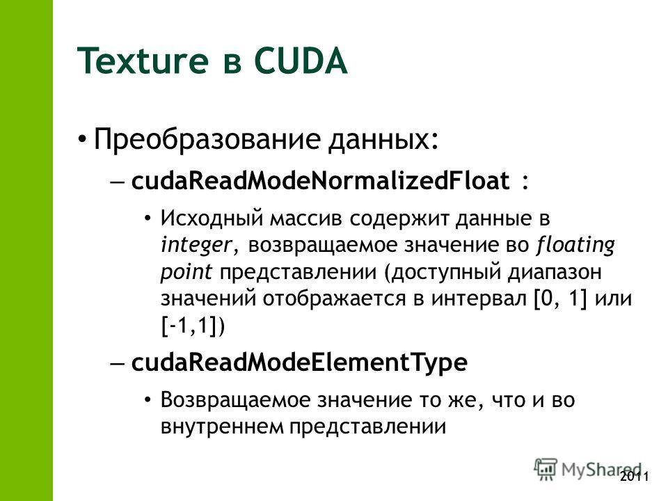 2011 Texture в CUDA Преобразование данных: – cudaReadModeNormalizedFloat : Исходный массив содержит данные в integer, возвращаемое значение во floating point представлении (доступный диапазон значений отображается в интервал [0, 1] или [-1,1]) – cuda