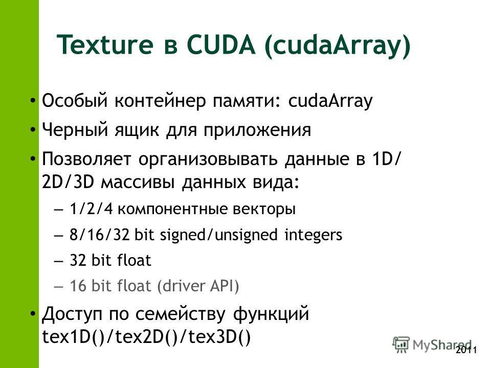 2011 Texture в CUDA (cudaArray) Особый контейнер памяти: cudaArray Черный ящик для приложения Позволяет организовывать данные в 1D/ 2D/3D массивы данных вида: – 1/2/4 компонентные векторы – 8/16/32 bit signed/unsigned integers – 32 bit float – 16 bit