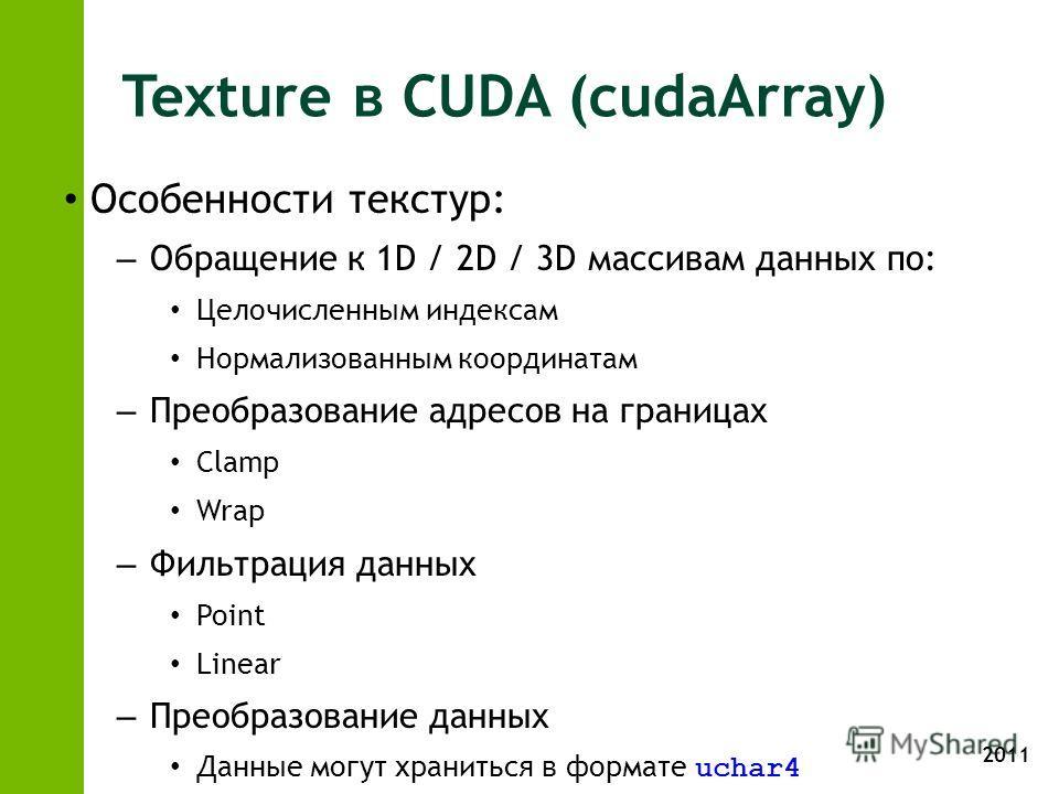 2011 Texture в CUDA (cudaArray) Особенности текстур: – Обращение к 1D / 2D / 3D массивам данных по: Целочисленным индексам Нормализованным координатам – Преобразование адресов на границах Clamp Wrap – Фильтрация данных Point Linear – Преобразование д