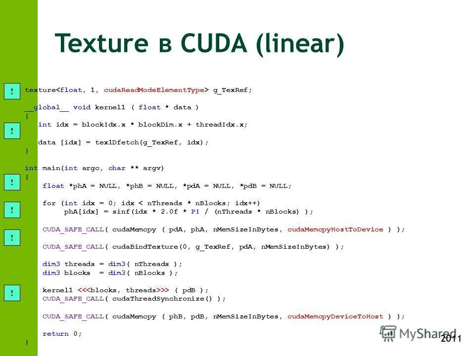 2011 Texture в CUDA (linear) texture g_TexRef; __global__ void kernel1 ( float * data ) { int idx = blockIdx.x * blockDim.x + threadIdx.x; data [idx] = tex1Dfetch(g_TexRef, idx); } int main(int argc, char ** argv) { float *phA = NULL, *phB = NULL, *p