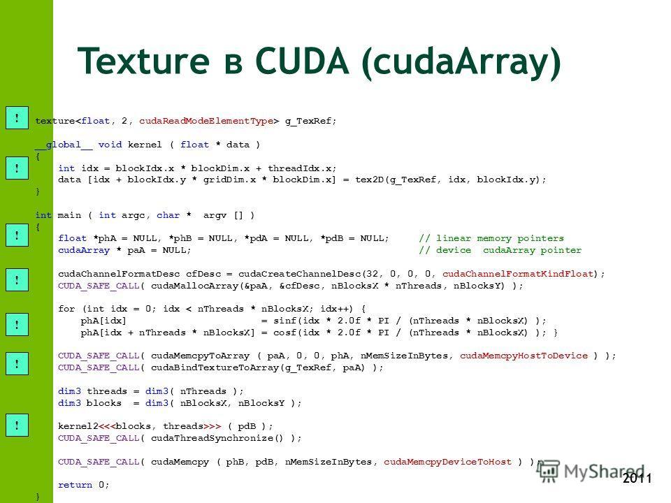 2011 Texture в CUDA (cudaArray) texture g_TexRef; __global__ void kernel ( float * data ) { int idx = blockIdx.x * blockDim.x + threadIdx.x; data [idx + blockIdx.y * gridDim.x * blockDim.x] = tex2D(g_TexRef, idx, blockIdx.y); } int main ( int argc, c