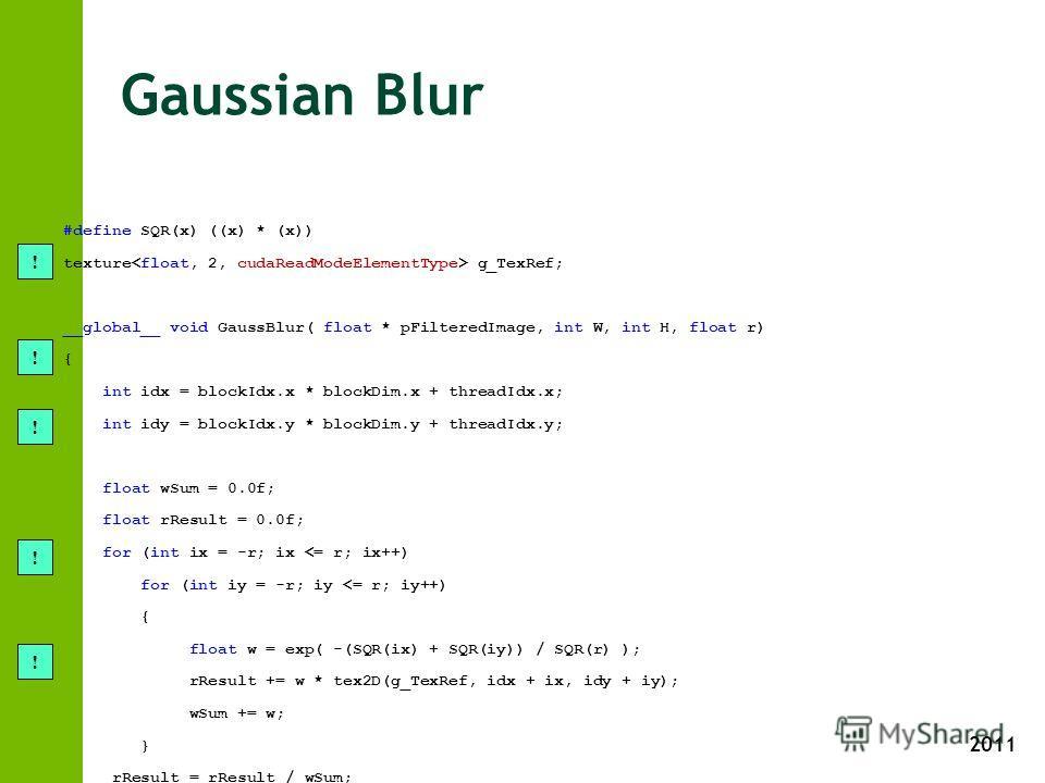 2011 Gaussian Blur #define SQR(x) ((x) * (x)) texture g_TexRef; __global__ void GaussBlur( float * pFilteredImage, int W, int H, float r) { int idx = blockIdx.x * blockDim.x + threadIdx.x; int idy = blockIdx.y * blockDim.y + threadIdx.y; float wSum =